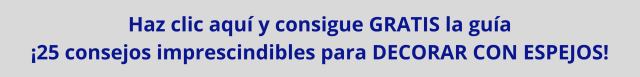 Consigue GRATIS la guía 25 consejos imprescindibles para DECORAR CON ESPEJOS (1)